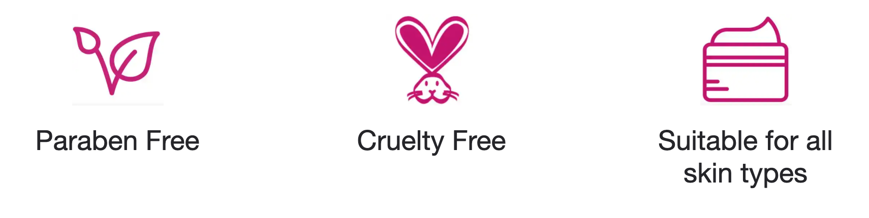 Paraben Free Cruelty Free Suitable for all skin types